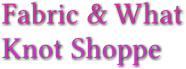 Fabric & What  Knot Shoppe